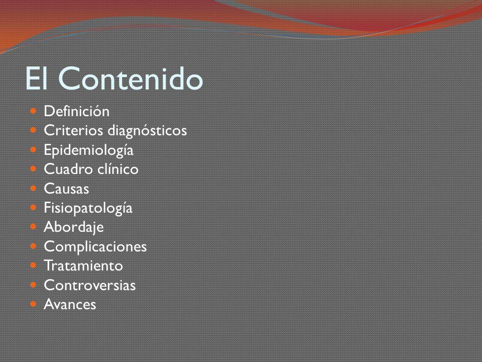 El Contenido Definición Criterios diagnósticos Epidemiología Cuadro clínico Causas Fisiopatología Abordaje Complicaciones Tratamiento Controversias Av