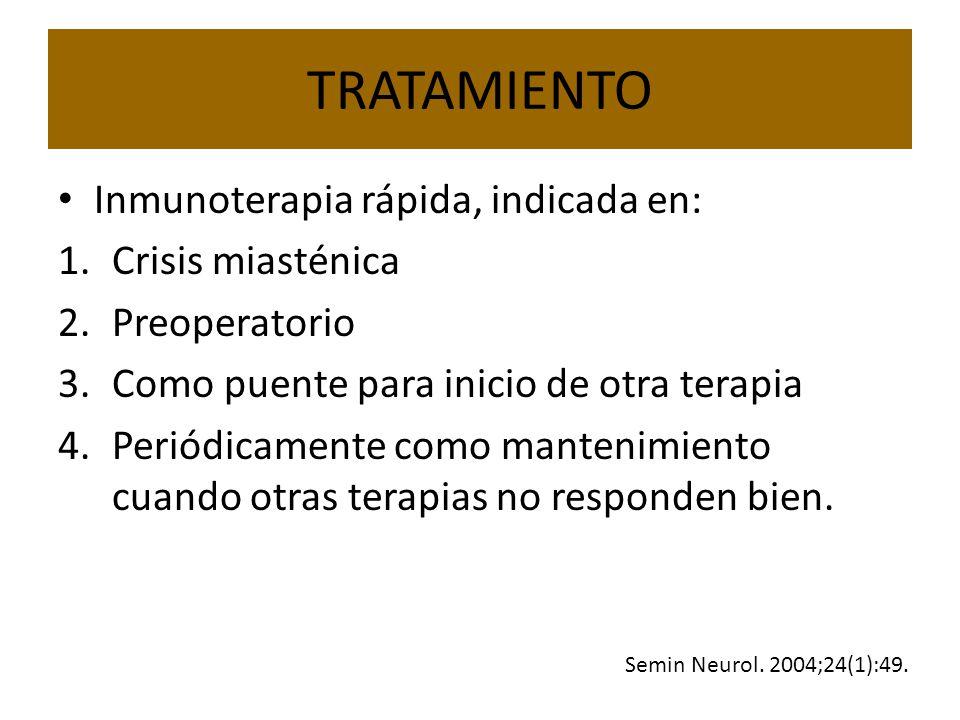 TRATAMIENTO Inmunoterapia rápida, indicada en: 1.Crisis miasténica 2.Preoperatorio 3.Como puente para inicio de otra terapia 4.Periódicamente como mantenimiento cuando otras terapias no responden bien.