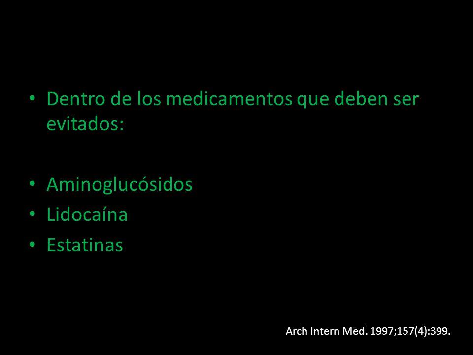 Dentro de los medicamentos que deben ser evitados: Aminoglucósidos Lidocaína Estatinas Arch Intern Med. 1997;157(4):399.