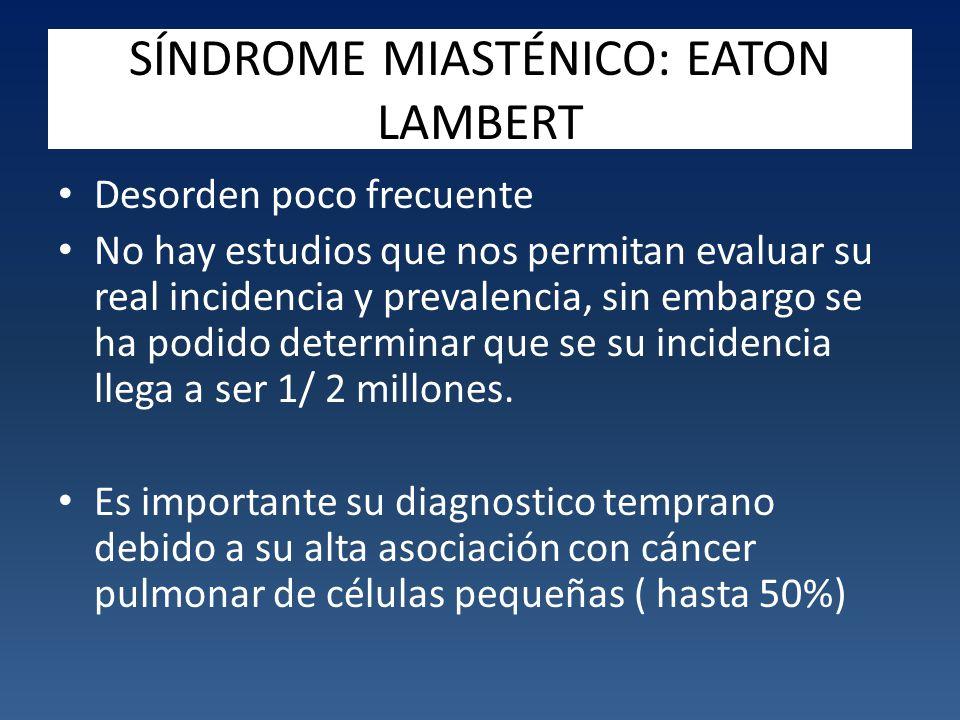 SÍNDROME MIASTÉNICO: EATON LAMBERT Desorden poco frecuente No hay estudios que nos permitan evaluar su real incidencia y prevalencia, sin embargo se ha podido determinar que se su incidencia llega a ser 1/ 2 millones.