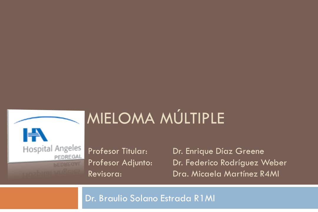 Dr. Braulio Solano Estrada R1MI MIELOMA MÚLTIPLE Profesor Titular: Dr. Enrique Díaz Greene Profesor Adjunto: Dr. Federico Rodríguez Weber Revisora:Dra