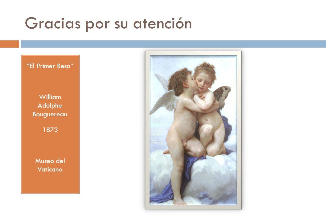 Gracias por su atención El Primer Beso William Adolphe Bouguereau 1873 Museo del Vaticano
