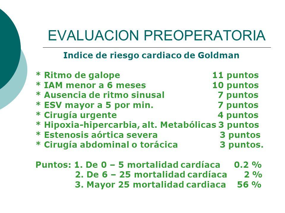 EVALUACION PREOPERATORIA Indice de riesgo cardiaco de Goldman * Ritmo de galope 11 puntos * IAM menor a 6 meses 10 puntos * Ausencia de ritmo sinusal 7 puntos * ESV mayor a 5 por min.