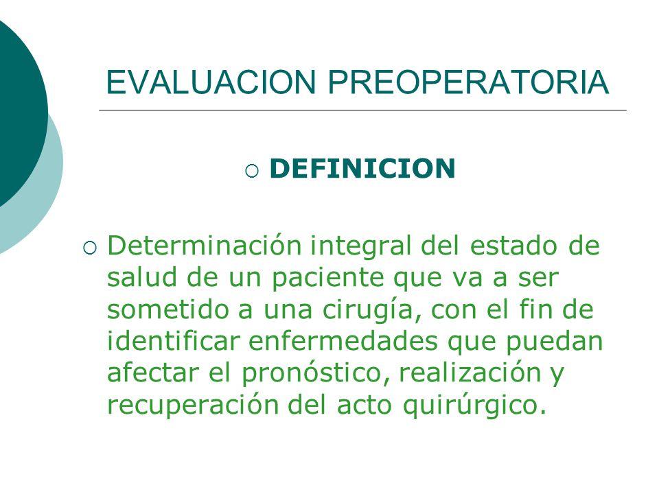 EVALUACION PREOPERATORIA DEFINICION Determinación integral del estado de salud de un paciente que va a ser sometido a una cirugía, con el fin de identificar enfermedades que puedan afectar el pronóstico, realización y recuperación del acto quirúrgico.