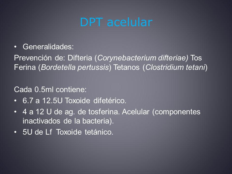 DPT acelular Generalidades: Prevención de: Difteria (Corynebacterium difteriae) Tos Ferina (Bordetella pertussis) Tetanos (Clostridium tetani) Cada 0.5ml contiene: 6.7 a 12.5U Toxoide difetérico.