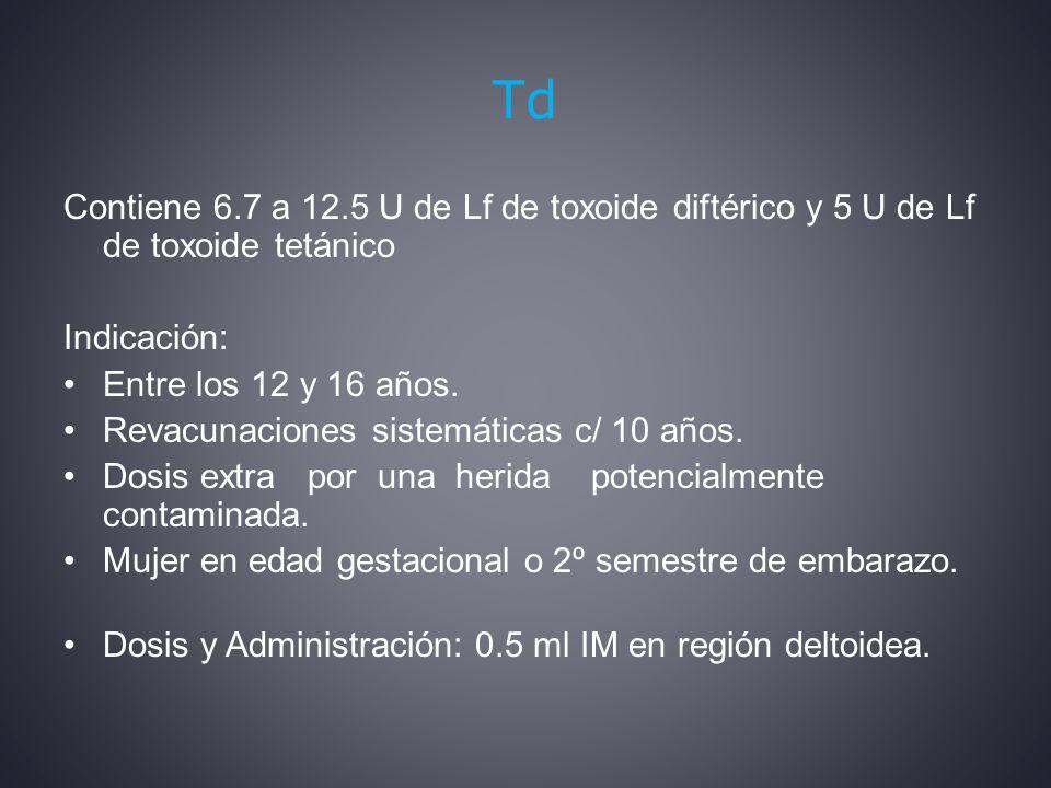 Td Contiene 6.7 a 12.5 U de Lf de toxoide diftérico y 5 U de Lf de toxoide tetánico Indicación: Entre los 12 y 16 años.