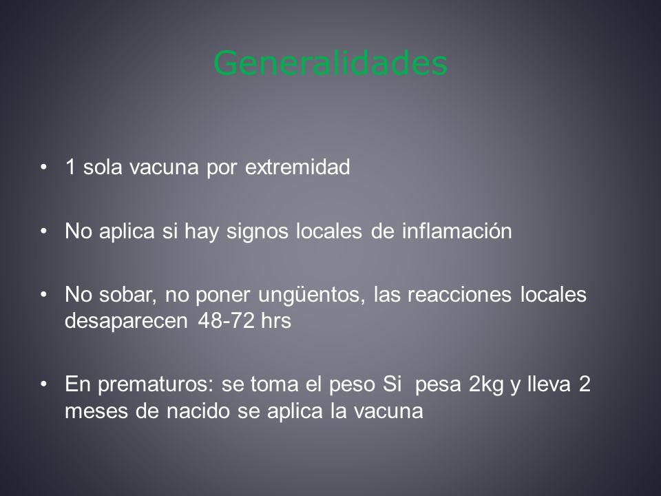 Generalidades 1 sola vacuna por extremidad No aplica si hay signos locales de inflamación No sobar, no poner ungüentos, las reacciones locales desaparecen 48-72 hrs En prematuros: se toma el peso Si pesa 2kg y lleva 2 meses de nacido se aplica la vacuna