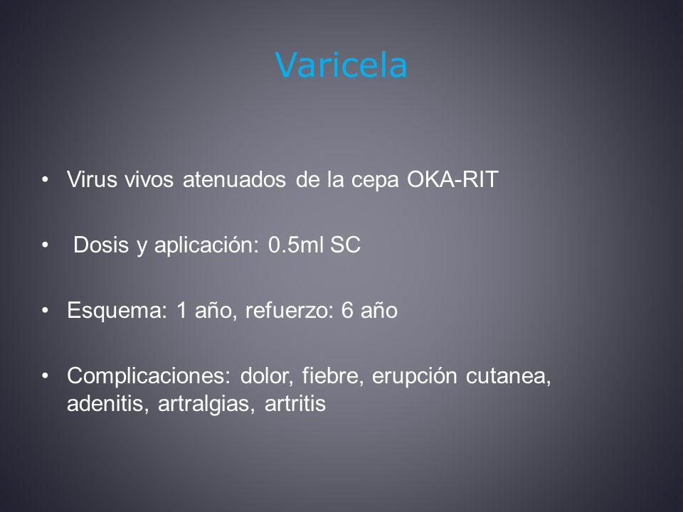 Varicela Virus vivos atenuados de la cepa OKA-RIT Dosis y aplicación: 0.5ml SC Esquema: 1 año, refuerzo: 6 año Complicaciones: dolor, fiebre, erupción cutanea, adenitis, artralgias, artritis