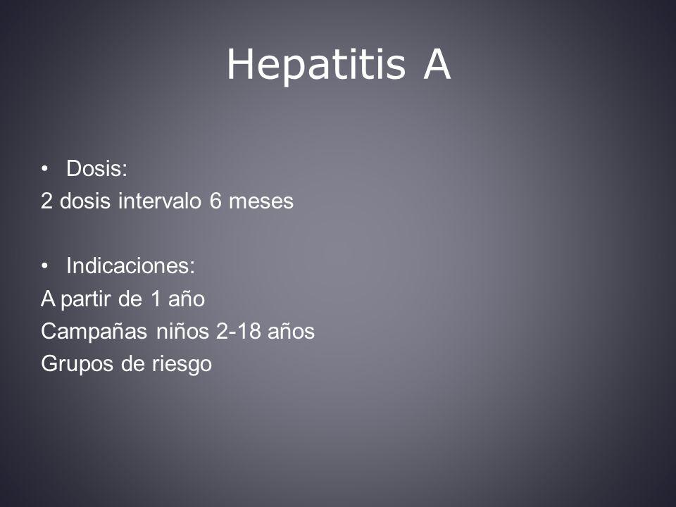 Hepatitis A Dosis: 2 dosis intervalo 6 meses Indicaciones: A partir de 1 año Campañas niños 2-18 años Grupos de riesgo