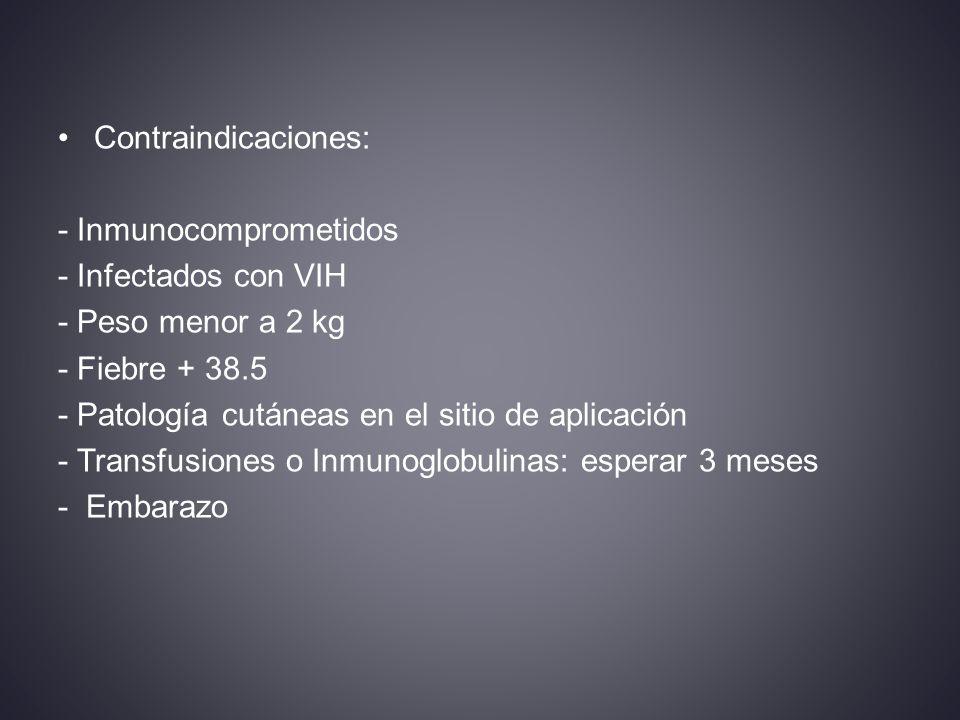 Contraindicaciones: - Inmunocomprometidos - Infectados con VIH - Peso menor a 2 kg - Fiebre + 38.5 - Patología cutáneas en el sitio de aplicación - Transfusiones o Inmunoglobulinas: esperar 3 meses - Embarazo