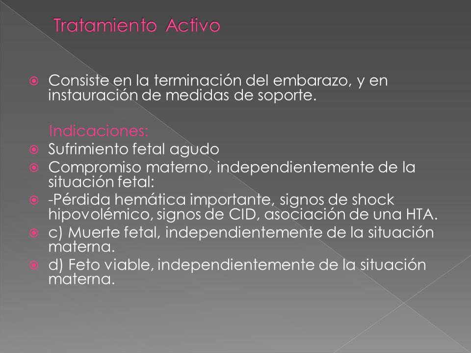 Consiste en la terminación del embarazo, y en instauración de medidas de soporte. Indicaciones: Sufrimiento fetal agudo Compromiso materno, independie