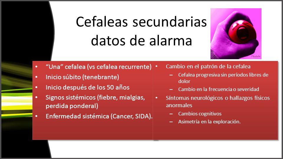Cefaleas secundarias datos de alarma Una cefalea (vs cefalea recurrente) Inicio súbito (tenebrante) Inicio después de los 50 años Signos sistémicos (fiebre, mialgias, perdida ponderal) Enfermedad sistémica (Cancer, SIDA).