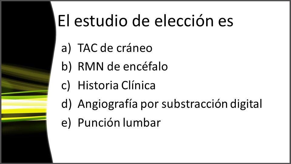 El estudio de elección es a)TAC de cráneo b)RMN de encéfalo c)Historia Clínica d)Angiografía por substracción digital e)Punción lumbar