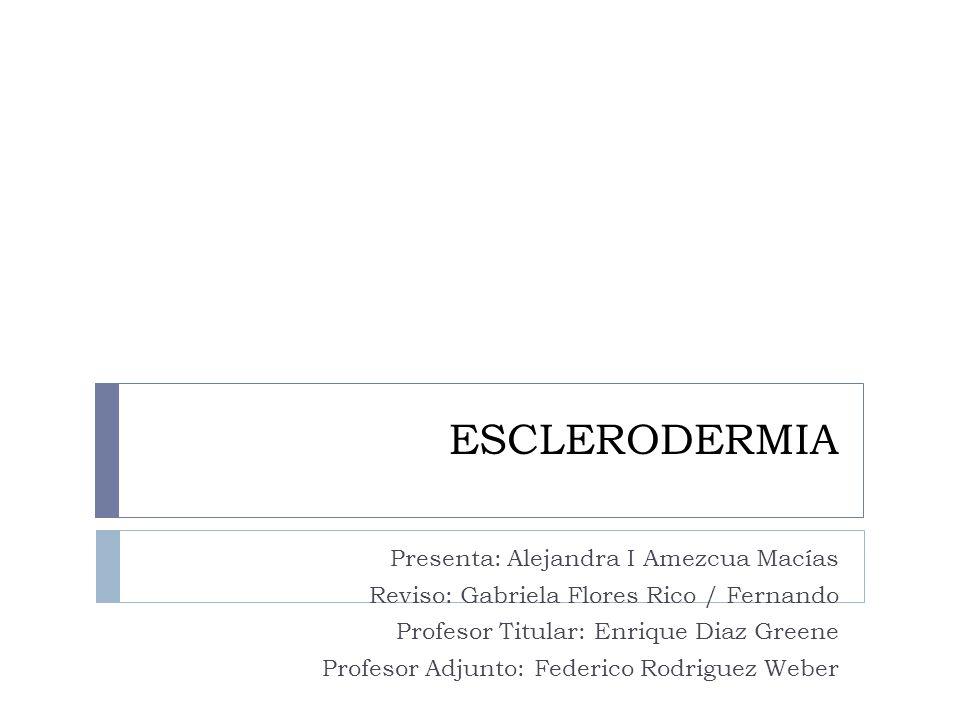 ESCLERODERMIA Presenta: Alejandra I Amezcua Macías Reviso: Gabriela Flores Rico / Fernando Profesor Titular: Enrique Diaz Greene Profesor Adjunto: Fed
