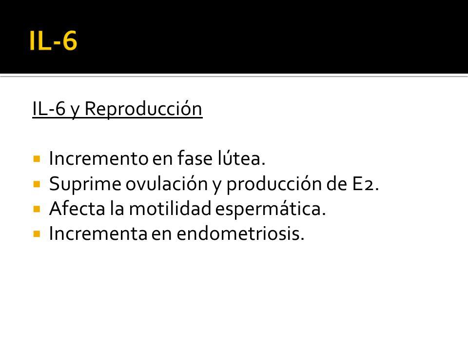 IL-6 y Reproducción Incremento en fase lútea. Suprime ovulación y producción de E2. Afecta la motilidad espermática. Incrementa en endometriosis.