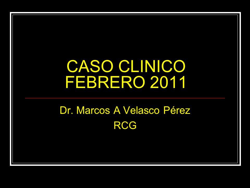CASO CLINICO FEBRERO 2011 Dr. Marcos A Velasco Pérez RCG