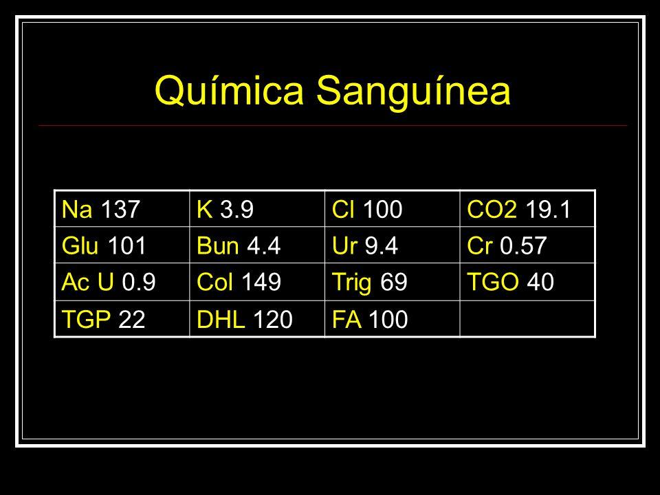 Química Sanguínea Na 137K 3.9Cl 100CO2 19.1 Glu 101Bun 4.4Ur 9.4Cr 0.57 Ac U 0.9Col 149Trig 69TGO 40 TGP 22DHL 120FA 100