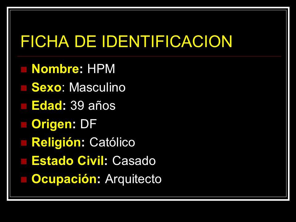 FICHA DE IDENTIFICACION Nombre: HPM Sexo: Masculino Edad: 39 años Origen: DF Religión: Católico Estado Civil: Casado Ocupación: Arquitecto