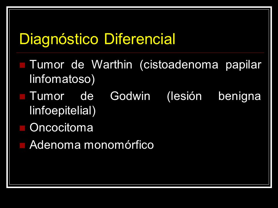 Diagnóstico Diferencial Tumor de Warthin (cistoadenoma papilar linfomatoso) Tumor de Godwin (lesión benigna linfoepitelial) Oncocitoma Adenoma monomór
