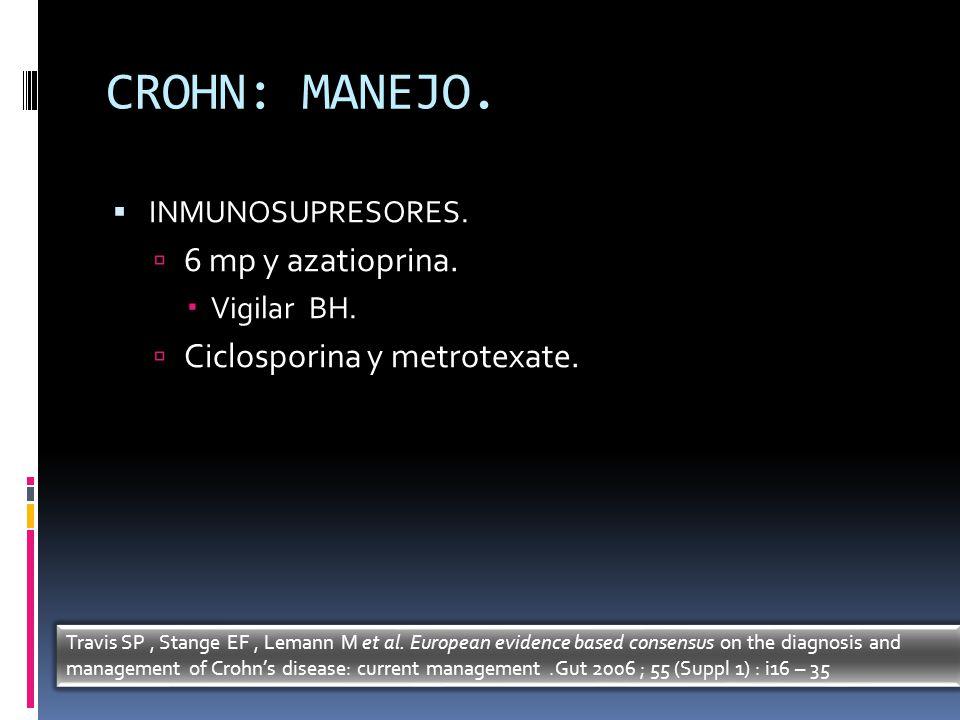 CROHN: MANEJO. INMUNOSUPRESORES. 6 mp y azatioprina. Vigilar BH. Ciclosporina y metrotexate. Travis SP, Stange EF, Lemann M et al. European evidence b