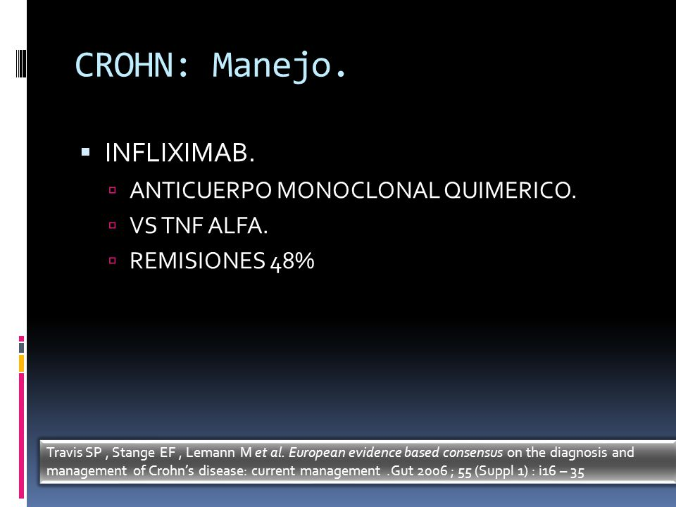 CROHN: Manejo. INFLIXIMAB. ANTICUERPO MONOCLONAL QUIMERICO. VS TNF ALFA. REMISIONES 48% Travis SP, Stange EF, Lemann M et al. European evidence based