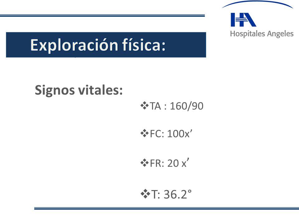 . Signos vitales: TA : 160/90 FC: 100x FR: 20 x T: 36.2°