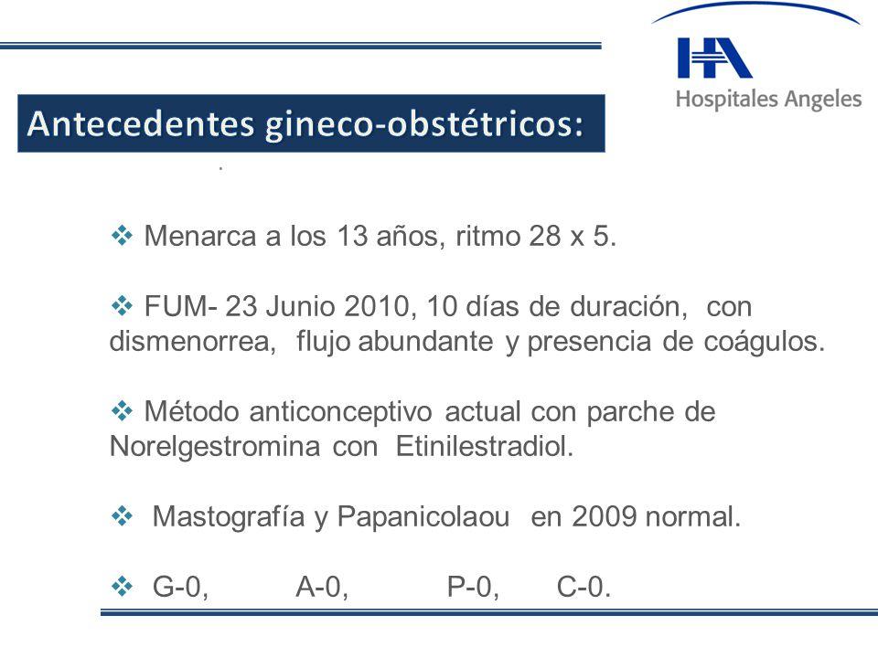 . Menarca a los 13 años, ritmo 28 x 5. FUM- 23 Junio 2010, 10 días de duración, con dismenorrea, flujo abundante y presencia de coágulos. Método antic