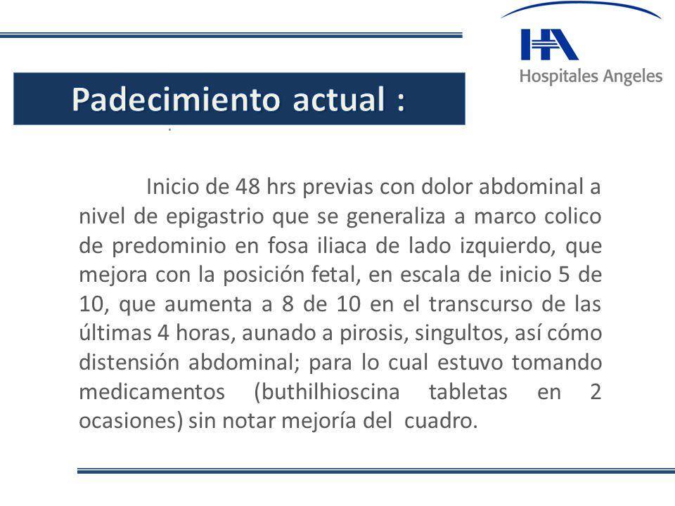 . Inicio de 48 hrs previas con dolor abdominal a nivel de epigastrio que se generaliza a marco colico de predominio en fosa iliaca de lado izquierdo,