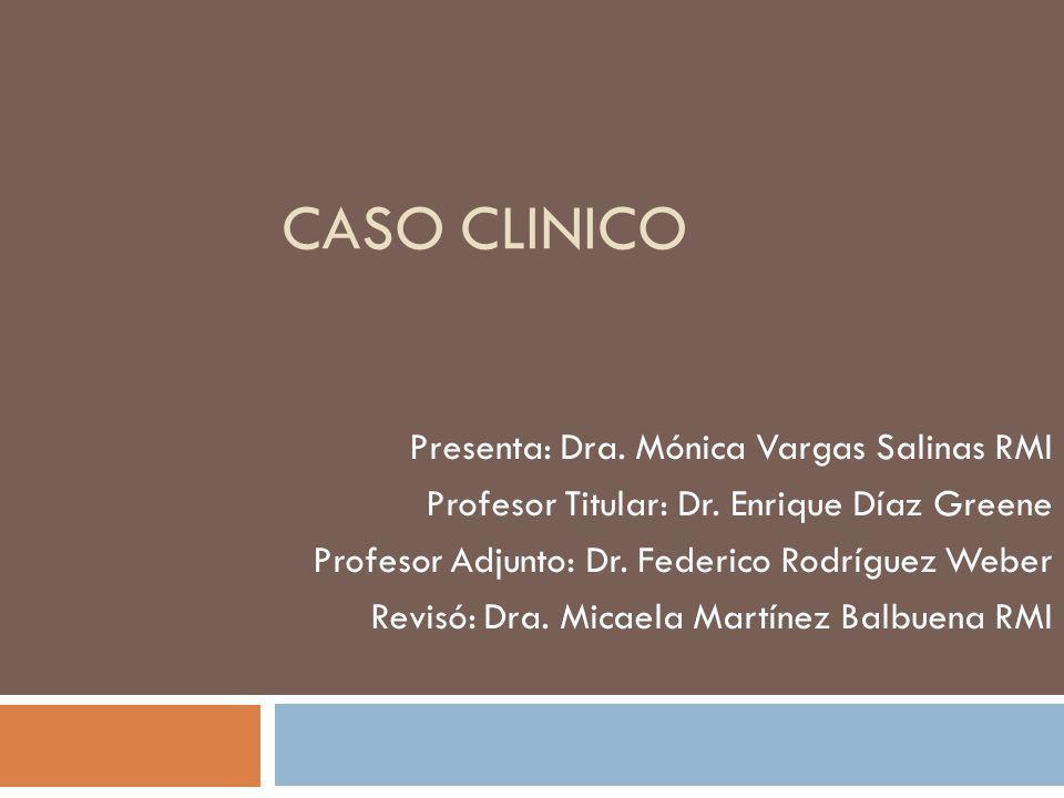 CASO CLINICO Presenta: Dra. Mónica Vargas Salinas RMI Profesor Titular: Dr. Enrique Díaz Greene Profesor Adjunto: Dr. Federico Rodríguez Weber Revisó: