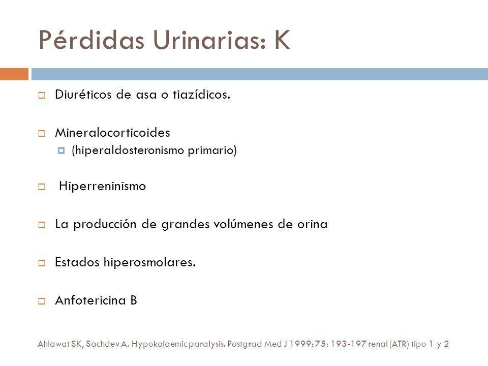 Pérdidas Urinarias: K Diuréticos de asa o tiazídicos. Mineralocorticoides (hiperaldosteronismo primario) Hiperreninismo La producción de grandes volúm