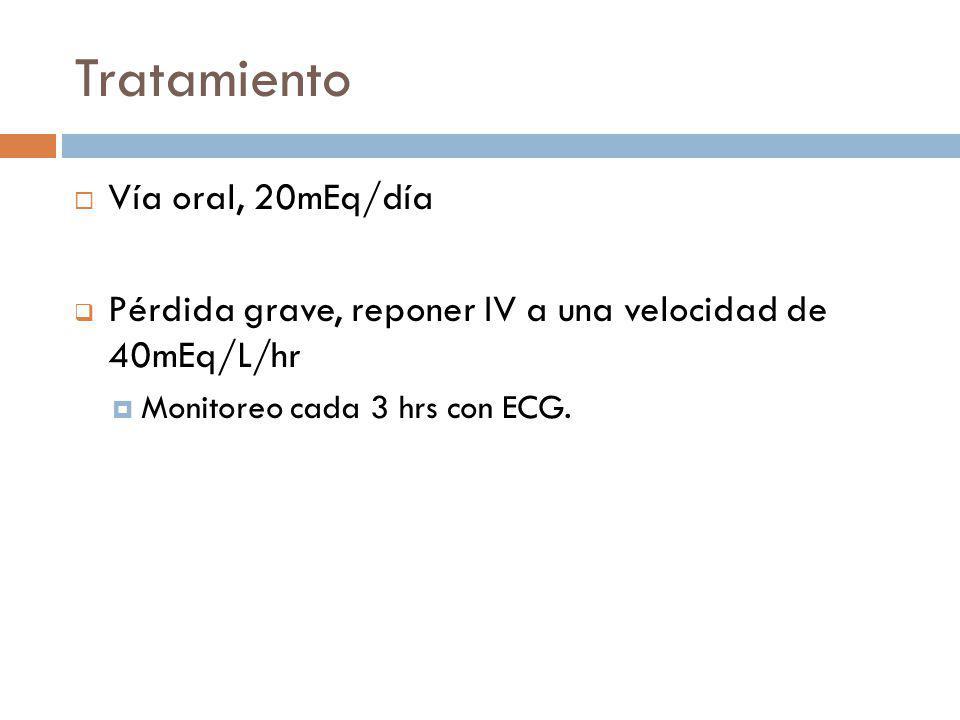Tratamiento Vía oral, 20mEq/día Pérdida grave, reponer IV a una velocidad de 40mEq/L/hr Monitoreo cada 3 hrs con ECG.