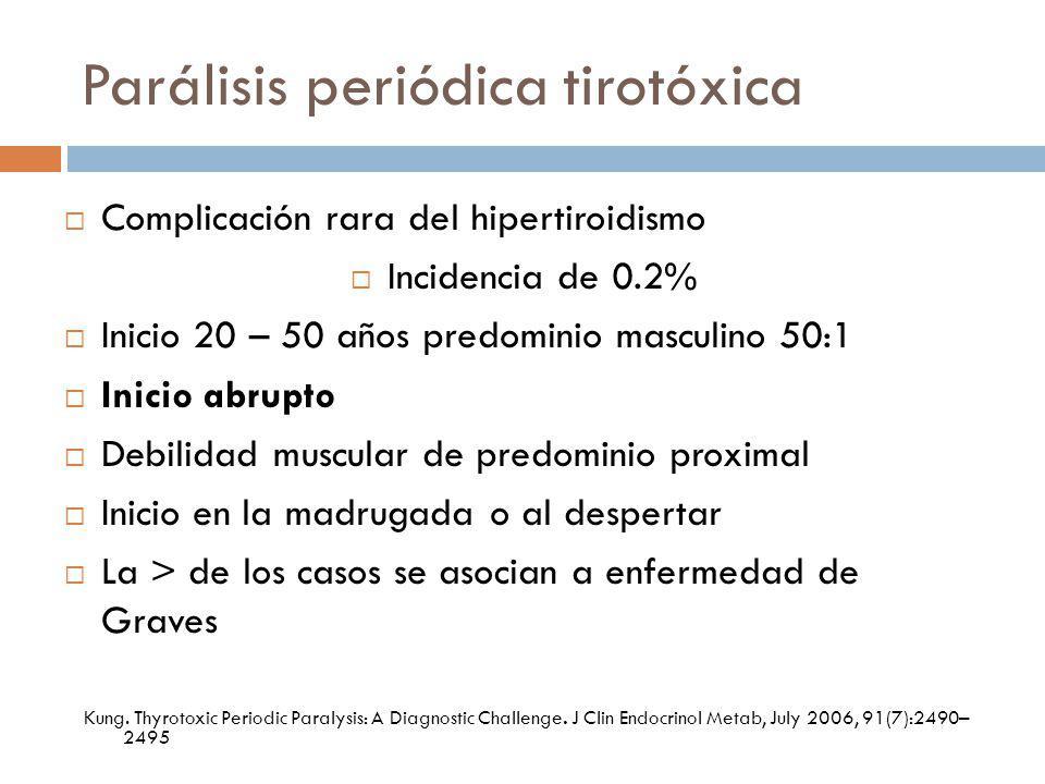 Parálisis periódica tirotóxica Complicación rara del hipertiroidismo Incidencia de 0.2% Inicio 20 – 50 años predominio masculino 50:1 Inicio abrupto D