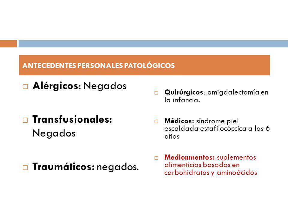 Alérgicos: Negados Transfusionales: Negados Traumáticos: negados. Quirúrgicos: amigdalectomía en la infancia. Médicos: síndrome piel escaldada estafil