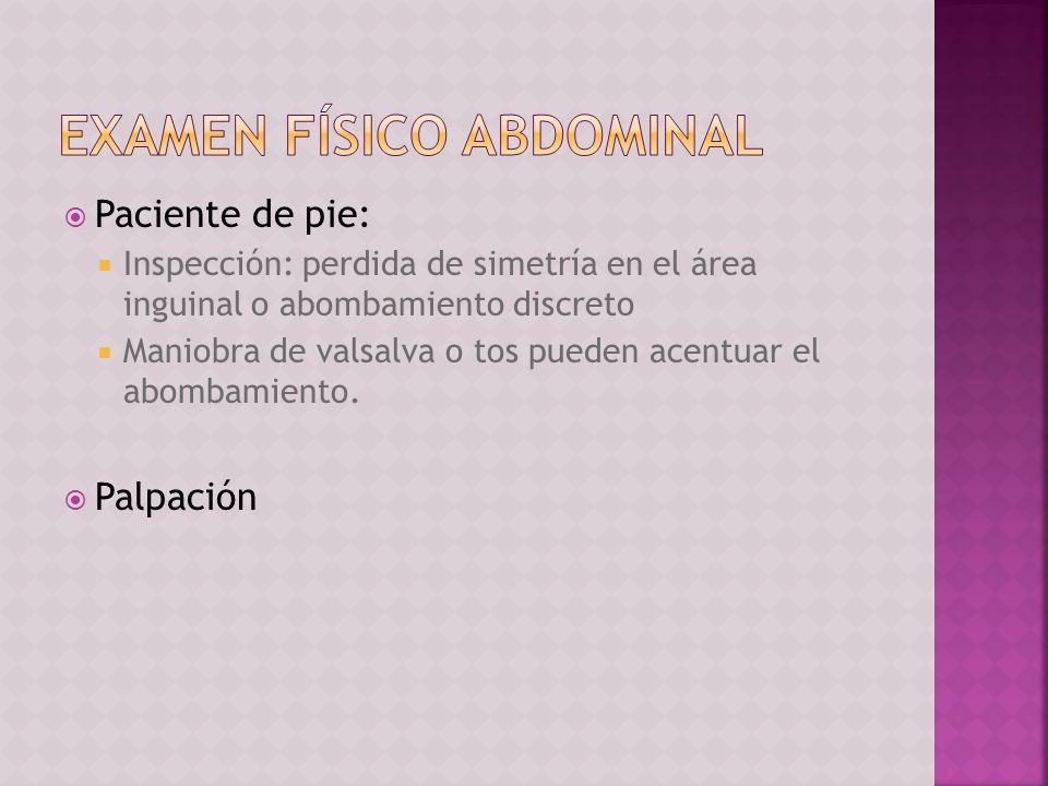 Paciente de pie: Inspección: perdida de simetría en el área inguinal o abombamiento discreto Maniobra de valsalva o tos pueden acentuar el abombamient