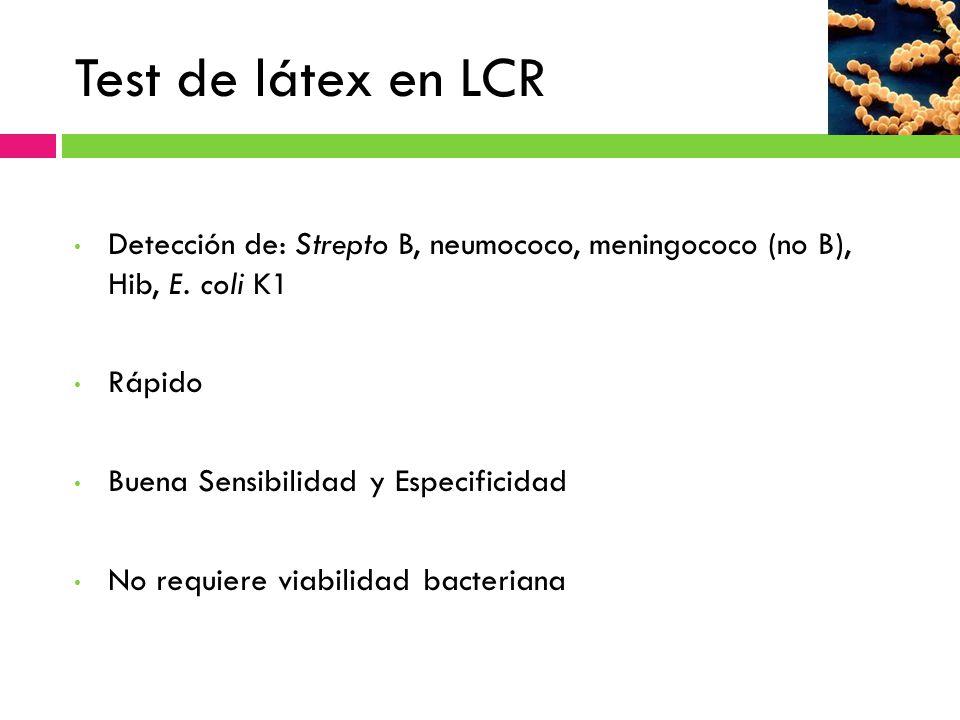 Test de látex en LCR Detección de: Strepto B, neumococo, meningococo (no B), Hib, E. coli K1 Rápido Buena Sensibilidad y Especificidad No requiere via