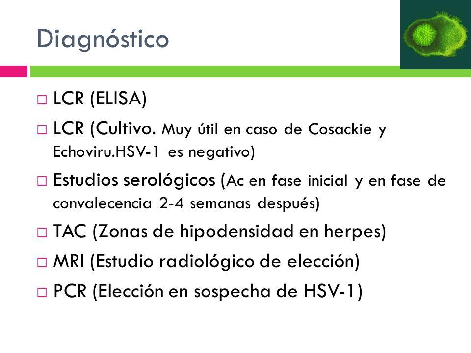 Diagnóstico LCR (ELISA) LCR (Cultivo. Muy útil en caso de Cosackie y Echoviru.HSV-1 es negativo) Estudios serológicos ( Ac en fase inicial y en fase d