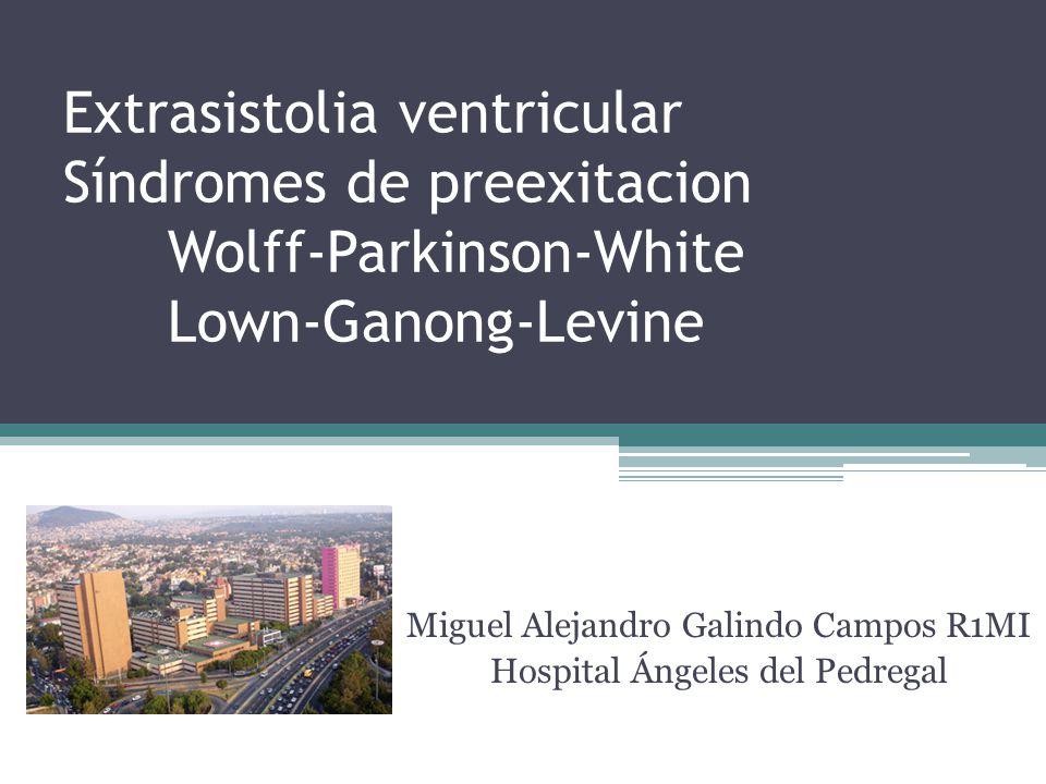 Extrasistolia ventricular Síndromes de preexitacion Wolff-Parkinson-White Lown-Ganong-Levine Miguel Alejandro Galindo Campos R1MI Hospital Ángeles del