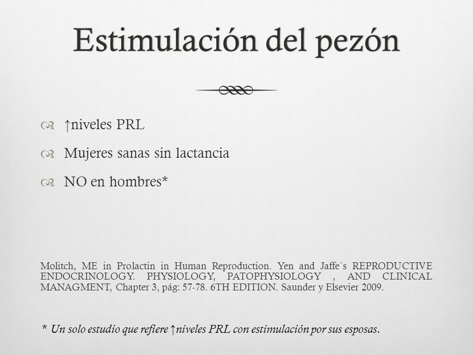 Estimulación del pezónEstimulación del pezón niveles PRL Mujeres sanas sin lactancia NO en hombres* Molitch, ME in Prolactin in Human Reproduction. Ye