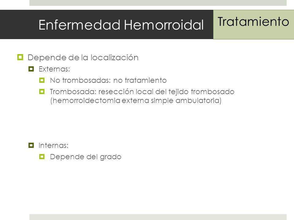 Enfermedad Hemorroidal Depende de la localización Externas: No trombosadas: no tratamiento Trombosada: resección local del tejido trombosado (hemorroidectomia externa simple ambulatoria) Internas: Depende del grado Tratamiento