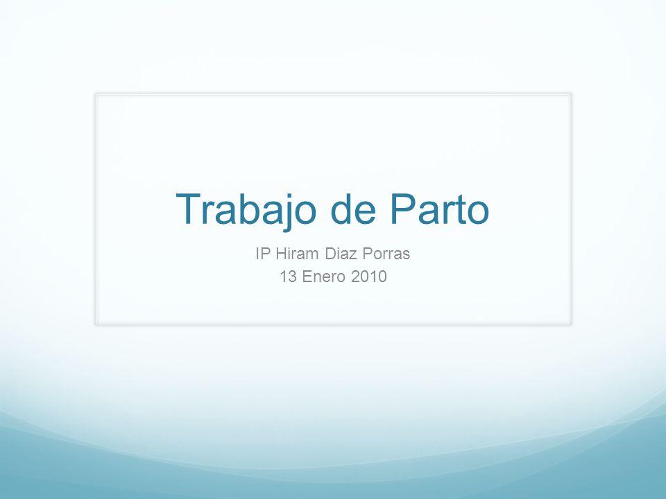 Trabajo de Parto IP Hiram Diaz Porras 13 Enero 2010