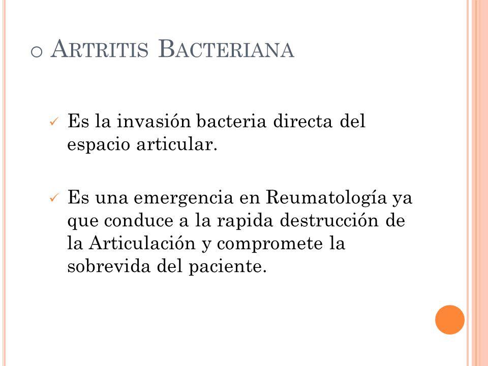 o A RTRITIS B ACTERIANA Es la invasión bacteria directa del espacio articular. Es una emergencia en Reumatología ya que conduce a la rapida destrucció