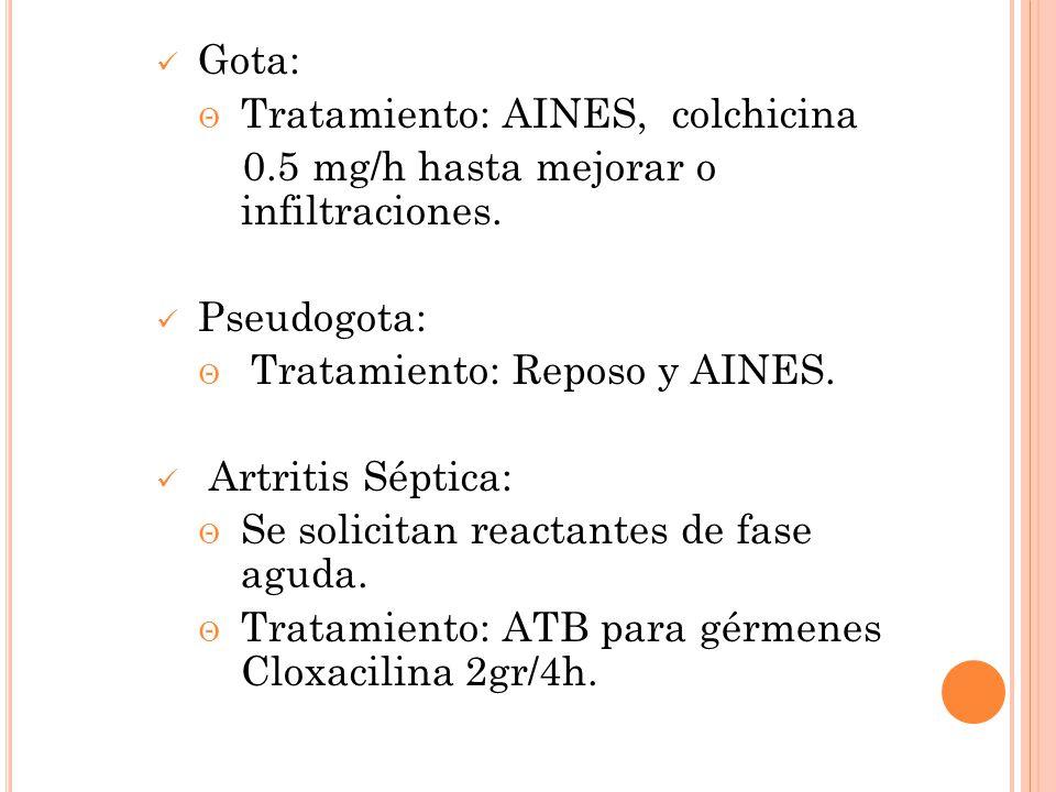 Gota: Tratamiento: AINES, colchicina 0.5 mg/h hasta mejorar o infiltraciones. Pseudogota: Tratamiento: Reposo y AINES. Artritis Séptica: Se solicitan