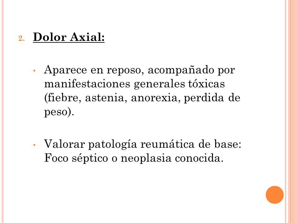 2. Dolor Axial: Aparece en reposo, acompañado por manifestaciones generales tóxicas (fiebre, astenia, anorexia, perdida de peso). Valorar patología re