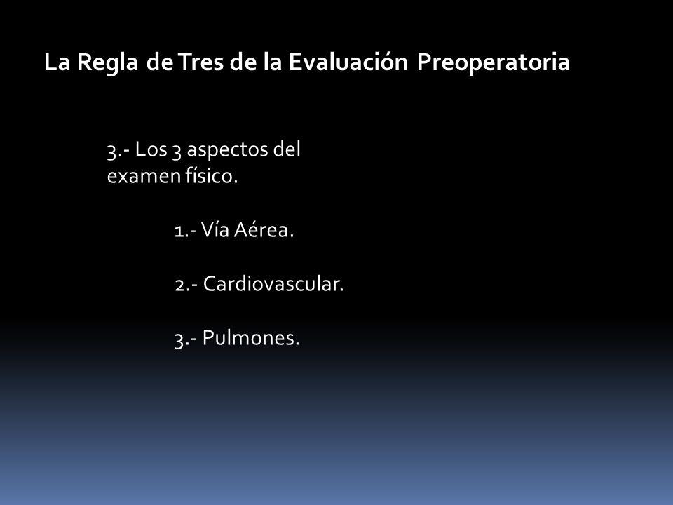 3.- Los 3 aspectos del examen físico. 1.- Vía Aérea. 2.- Cardiovascular. 3.- Pulmones. La Regla de Tres de la Evaluación Preoperatoria