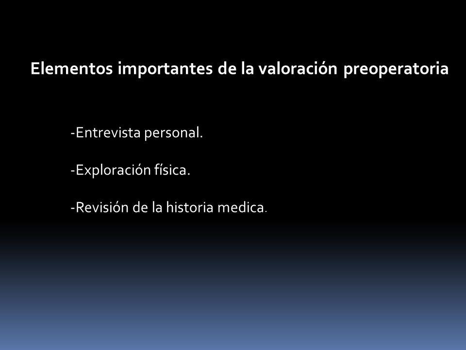 Elementos importantes de la valoración preoperatoria -Entrevista personal. -Exploración física. -Revisión de la historia medica.