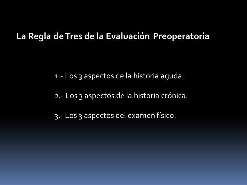 La Regla de Tres de la Evaluación Preoperatoria 1.- Los 3 aspectos de la historia aguda. 2.- Los 3 aspectos de la historia crónica. 3.- Los 3 aspectos