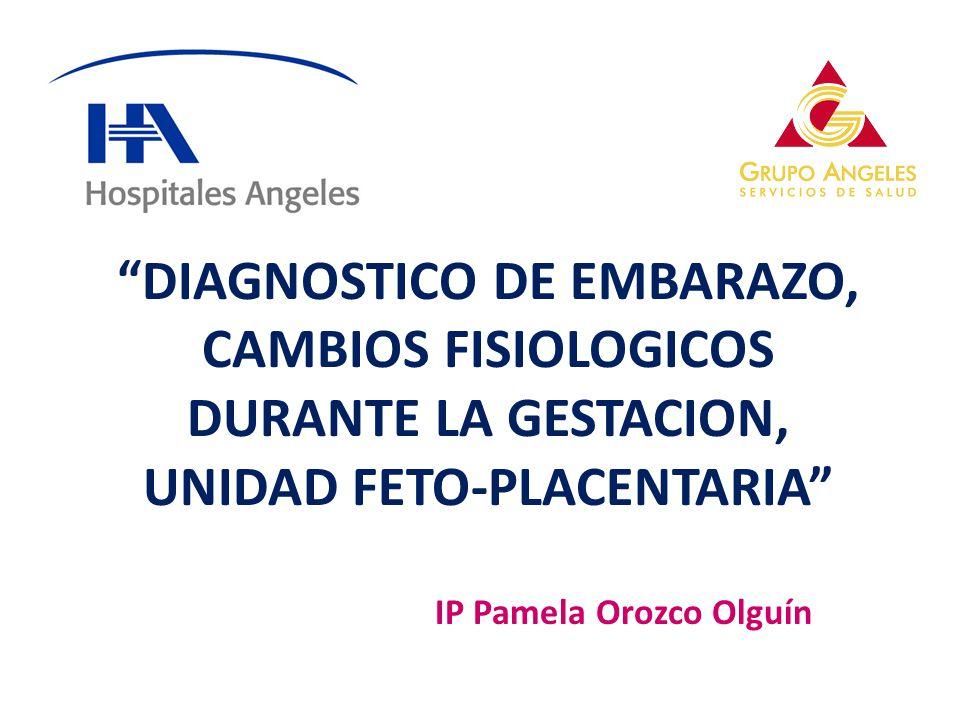 DIAGNOSTICO DE EMBARAZO, CAMBIOS FISIOLOGICOS DURANTE LA GESTACION, UNIDAD FETO-PLACENTARIA IP Pamela Orozco Olguín
