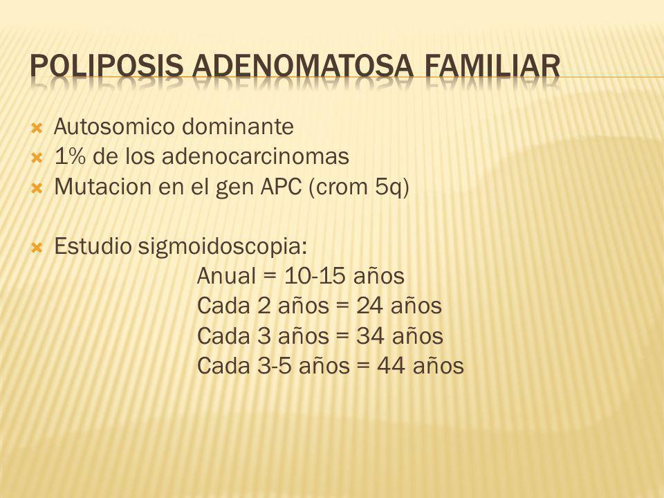 Autosomico dominante 1% de los adenocarcinomas Mutacion en el gen APC (crom 5q) Estudio sigmoidoscopia: Anual = 10-15 años Cada 2 años = 24 años Cada