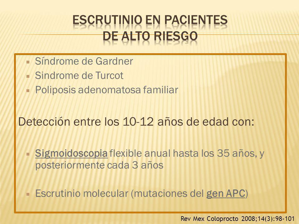 Síndrome de Gardner Sindrome de Turcot Poliposis adenomatosa familiar Detección entre los 10-12 años de edad con: Sigmoidoscopia flexible anual hasta