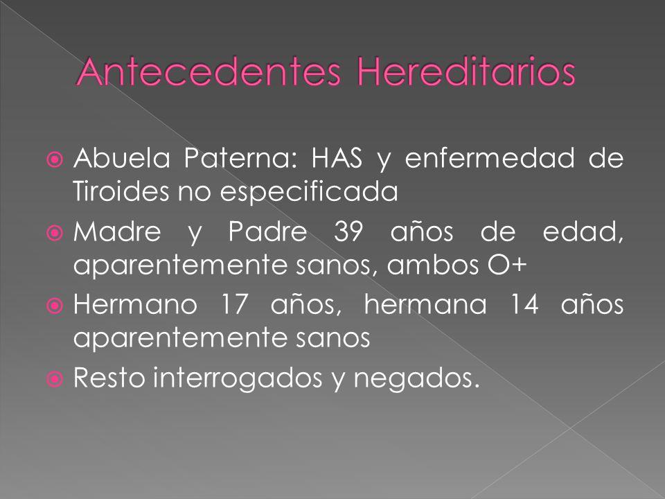Abuela Paterna: HAS y enfermedad de Tiroides no especificada Madre y Padre 39 años de edad, aparentemente sanos, ambos O+ Hermano 17 años, hermana 14 años aparentemente sanos Resto interrogados y negados.